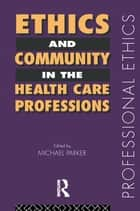 Ethics and Community in the Health Care Professions ebook by Dr Michael Parker,Michael Parker