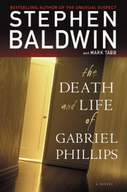 The Death and Life of Gabriel Phillips - A Novel ebook by Stephen Baldwin,Mark Tabb