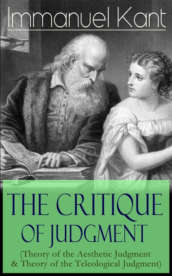 The Critique of Judgment (Theory of the Aesthetic Judgment & Theory of the Teleological Judgment) - Critique of the Power of Judgment from the Author of Critique of Pure Reason, Critique of Practical Reason, Fundamental Principles of the Metaphysics of Morals ebook by Immanuel Kant