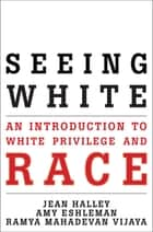 Seeing White - An Introduction to White Privilege and Race eBook by Jean Halley, Amy Eshleman, Ramya Mahadevan Vijaya