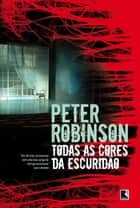 Todas as cores da escuridão eBook by Peter Robinson