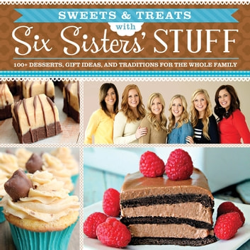Sweets and Treats from Six Sisters' Stuff - 100+ Desserts, Gift Ideas, and Traditions for the Whole Family ebook by Six Sisters' Stuff