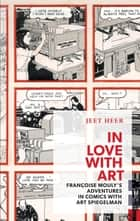 In Love with Art - Francoise Mouly's Adventures in Comics with Art Spiegelman ebook by Jeet Heer