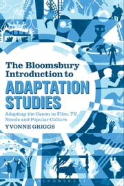 The Bloomsbury Introduction to Adaptation Studies - Adapting the Canon in Film, TV, Novels and Popular Culture ebook by Dr Yvonne Griggs