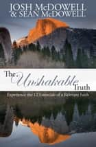 The Unshakable Truth - Experience the 12 Essentials of a Relevant Faith ebook by Josh McDowell, Sean McDowell