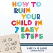 How to Ruin Your Child in 7 Easy Steps - Tame Your Vices, Nurture Their Virtues audiobook by Patrick Quinn, Ken Roach