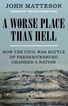A Worse Place Than Hell: How the Civil War Battle of Fredericksburg Changed a Nation ebook by