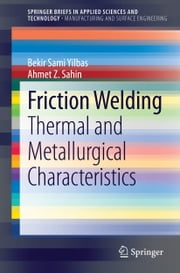 Friction Welding - Thermal and Metallurgical Characteristics ebook by Bekir Sami Yilbas,Ahmet Z. Sahin