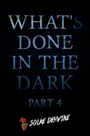 What's Done in the Dark: Part 4 - What's Done in the Dark Series, #4 ebook by Solae Dehvine