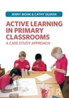 Active Learning in Primary Classrooms ebook by Jenny Monk,Catherine Silman
