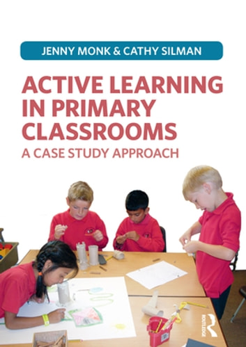 Active Learning in Primary Classrooms - A Case Study Approach ebook by Jenny Monk,Catherine Silman
