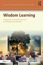 Wisdom Learning - Perspectives on Wising-Up Business and Management Education ebook by Wendelin Küpers, Olen Gunnlaugson