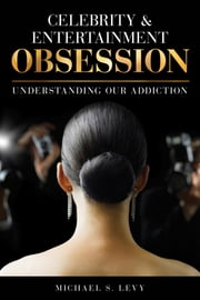 Celebrity and Entertainment Obsession - Understanding Our Addiction ebook by Michael S. Levy
