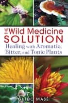 The Wild Medicine Solution - Healing with Aromatic, Bitter, and Tonic Plants ebook by Guido Masé