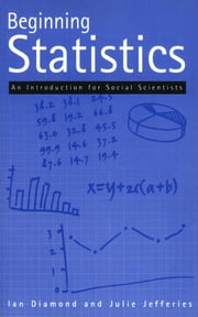 Beginning Statistics - An Introduction for Social Scientists ebook by Sir Ian Diamond,Julie Jefferies