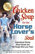 Chicken Soup for the Horse Lover's Soul - Inspirational Stories About Horses and the People Who Love Them eBook by Jack Canfield, Mark Victor Hansen