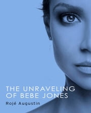 The Unraveling of Bebe Jones ebook by Rojé Augustin