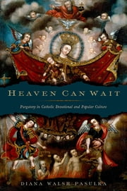 Heaven Can Wait - Purgatory in Catholic Devotional and Popular Culture ebook by Diana Walsh Pasulka