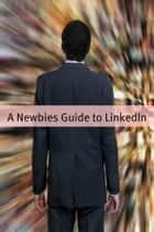 A Newbies Guide to LinkedIn - Tips, Tricks and Insider Hints for Using LinkedIn ebook by Minute Help Guides
