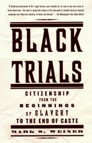 Black Trials - Citizenship from the Beginnings of Slavery to the End of Caste ebook by Mark S. Weiner