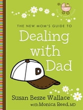 The New Mom's Guide to Dealing with Dad (The New Mom's Guides) ebook by Susan Besze Wallace,Monica M.D. Reed