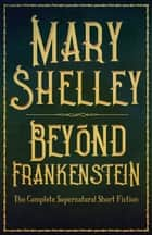 Beyond Frankenstein - The Complete Supernatural Short Fiction ebook by Mary Wollstonecraft Shelley, Michael Bishop