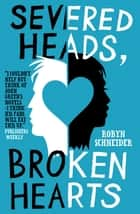 Severed Heads, Broken Hearts ebook by Robyn Schneider