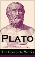 Plato: The Complete Works  - From the greatest Greek philosopher, known for The Republic, Symposium, Apology, Phaedrus, Laws, Crito, Phaedo, Timaeus, Meno, Euthyphro, Gorgias, Parmenides, Protagoras, Statesman and Critias ebook by