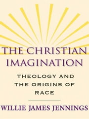 The Christian Imagination: Theology and the Origins of Race ebook by Willie James Jennings