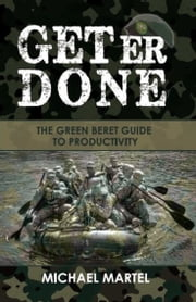 Get Er Done - The Green Beret Guide to Productivity ebook by Mike Martel