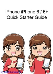 iPhone 6 / 6 Plus Quick Starter Guide - (For iPhone 4s, iPhone 5, iPhone 5s, and iPhone 5c, iPhone 6, iPhone 6+) ebook by Scott La Counte