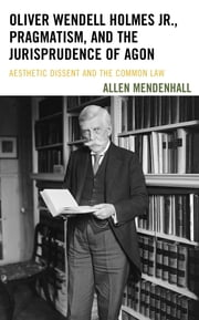 Oliver Wendell Holmes Jr., Pragmatism, and the Jurisprudence of Agon - Aesthetic Dissent and the Common Law ebook by Allen Mendenhall