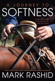 A Journey to Softness - In Search of Feel and Connection with the Horse ebook by Mark Rashid,Skip Ewing