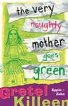 The Very Naughty Mother Goes Green ebook by Gretel Killeen