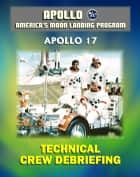 Apollo and America's Moon Landing Program: Apollo 17 Technical Crew Debriefing with Unique Observations about the Final Lunar Mission - Astronauts Cernan, Schmitt, and Evans ebook by Progressive Management