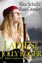 Ladies of the Jolly Roger ebook by Rita Schulz, Russ Crossley