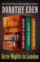 Eerie Nights in London - Death Is a Red Rose, Listen to Danger, and Night of the Letter ebook by Dorothy Eden