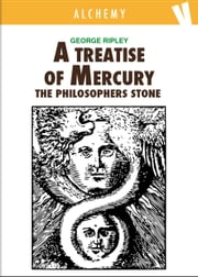 A Treatise of Mercury and the Philosophers Stone ebook by George Ripley