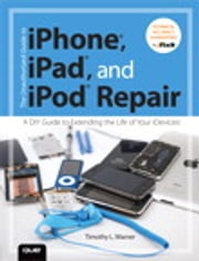 The Unauthorized Guide to iPhone, iPad, and iPod Repair - A DIY Guide to Extending the Life of Your iDevices! ebook by Timothy Warner