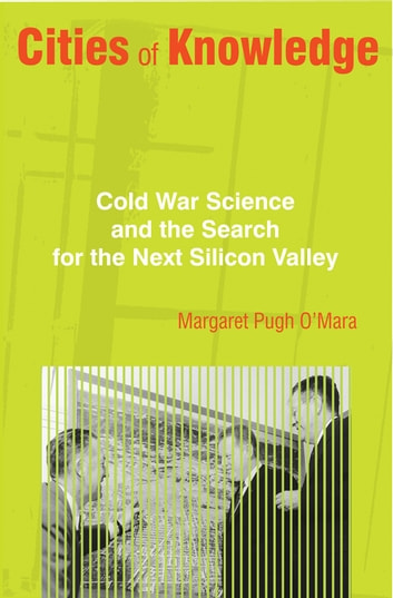 Cities of Knowledge - Cold War Science and the Search for the Next Silicon Valley ebook by Margaret Pugh O'Mara
