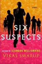 Six Suspects - A Novel ebook by Vikas Swarup