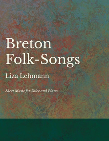 Breton Folk-Songs - Sheet Music for Voice and Piano ebook by Liza Lehmann