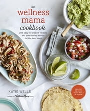 The Wellness Mama Cookbook - 200 Easy-to-Prepare Recipes and Time-Saving Advice for the Busy Cook ebook by Katie Wells