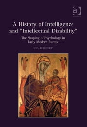 A History of Intelligence and 'Intellectual Disability' - The Shaping of Psychology in Early Modern Europe ebook by C F Goodey