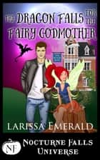 The Dragon Falls For The Fairy Godmother - A Nocturne Falls Universe Story ebook by Larissa Emerald