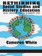 Rethinking Social Studies and History Education - Social Education through Alternative Texts ebook by Cameron White