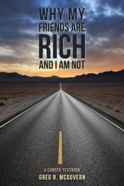 Why My Friends Are Rich and I Am Not - A Career Textbook ebook by Greg R. McGovern