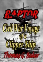 Raptor Civil War Voyage of a Clipper Ship ebook by Thomas G. Baker