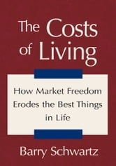 The Costs of Living - How Market Freedom Erodes the Best Things in Life ebook by Barry Schwartz