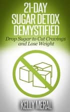 21-Day Sugar Detox Demystified ebook by Kelly Meral